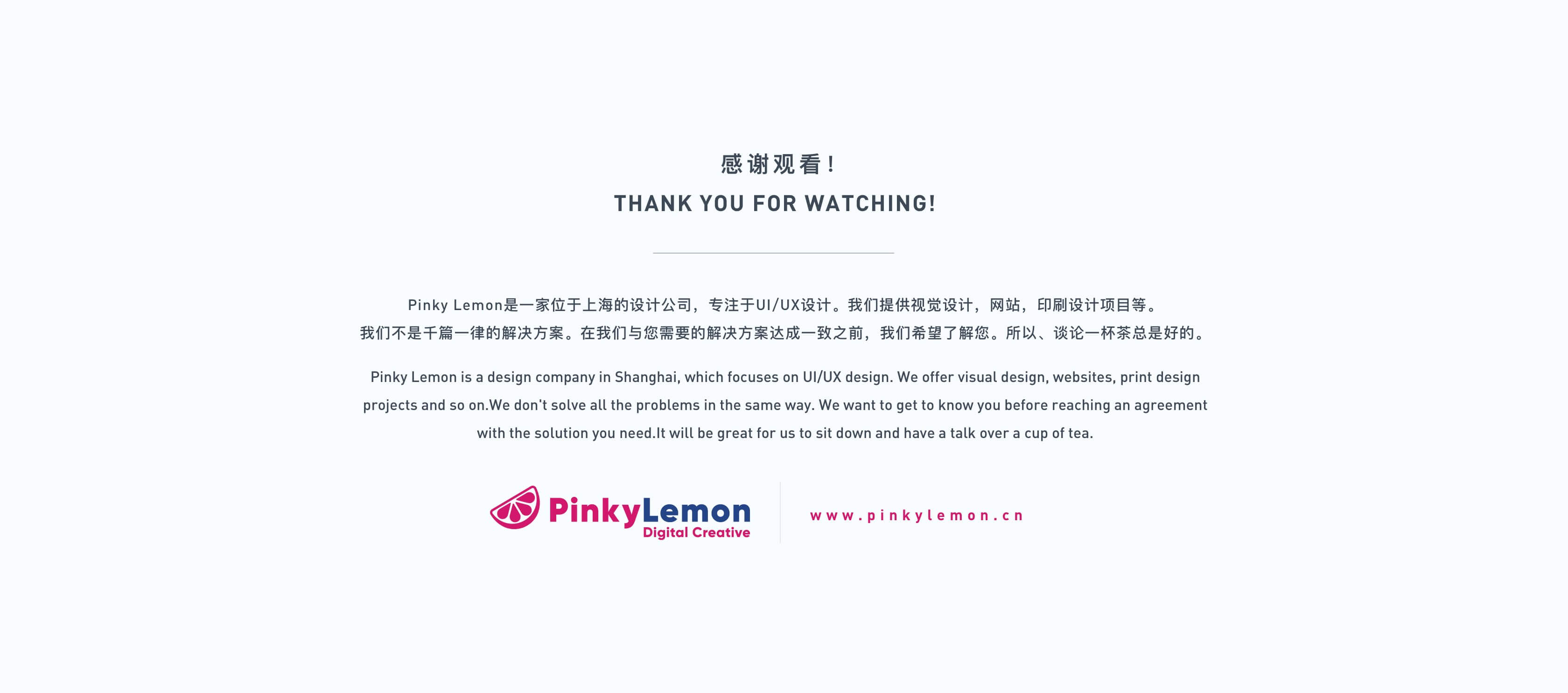感谢观看! THANK YOU FOR WATCHING! Pinky Lemon是一家位于上海的设计公司,专注于UI/UX设计。我们提供视觉设计,网站,印刷设计项目等。 我们不是千篇一律的解决方案。在我们与您需要的解决方案达成一致之前,我们希望了解您。所以、谈论一杯茶总是好的。 Pinky Lemon is a design company in Shanghai, which focuses on UI/UX design. We offer visual design, websites, print design projects and so on.We don't solve all the problems in the same way. We want to get to know you before reaching an agreement with the solution you need.It will be great for us to sit down and have a talk over a cup of tea.